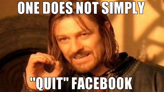 one does not simply quit facebook quitting facebook