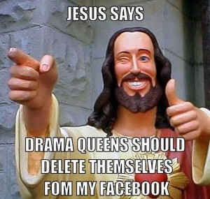 jesus says drama queens should delete themselves from my facebook